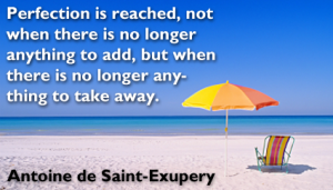Perfection is reached, not when there is no longer anything to add, but when there is no longer anything to take away. Antoine de Saint-Exupery.